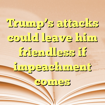 Trump's attacks could leave him friendless if impeachment comes