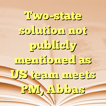 Two-state solution not publicly mentioned as US team meets PM, Abbas