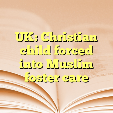 UK: Christian child forced into Muslim foster care