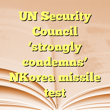 UN Security Council 'strongly condemns' NKorea missile test