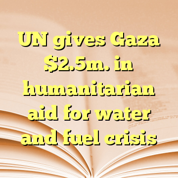 UN gives Gaza $2.5m. in humanitarian aid for water and fuel crisis