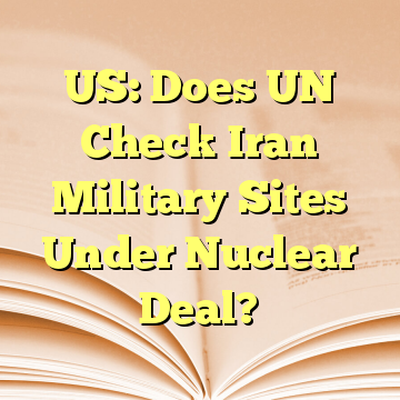 US: Does UN Check Iran Military Sites Under Nuclear Deal?
