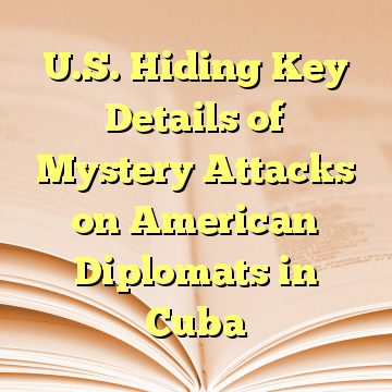 U.S. Hiding Key Details of Mystery Attacks on American Diplomats in Cuba