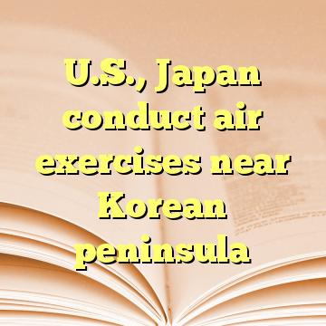 U.S., Japan conduct air exercises near Korean peninsula