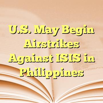 U.S. May Begin Airstrikes Against ISIS in Philippines