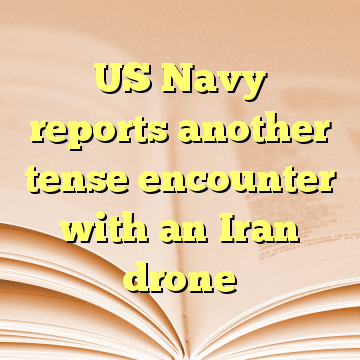 US Navy reports another tense encounter with an Iran drone