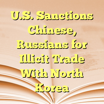 U.S. Sanctions Chinese, Russians for Illicit Trade With North Korea