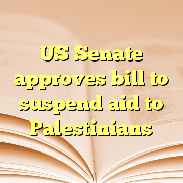 US Senate approves bill to suspend aid to Palestinians