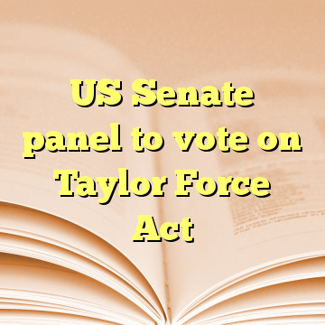 US Senate panel to vote on Taylor Force Act