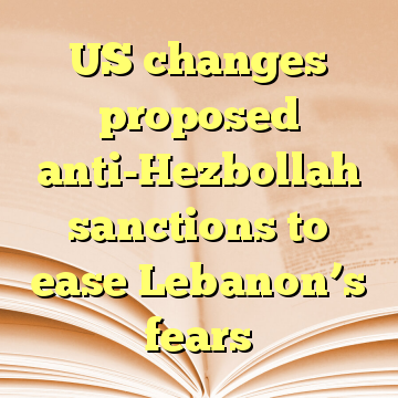US changes proposed anti-Hezbollah sanctions to ease Lebanon's fears