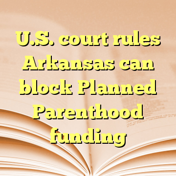 U.S. court rules Arkansas can block Planned Parenthood funding