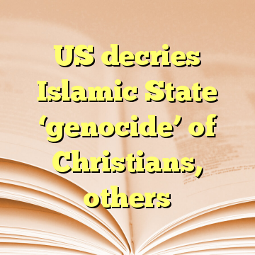 US decries Islamic State 'genocide' of Christians, others