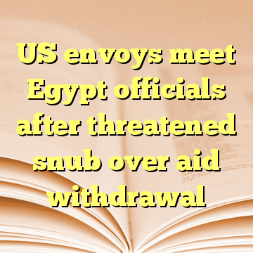 US envoys meet Egypt officials after threatened snub over aid withdrawal