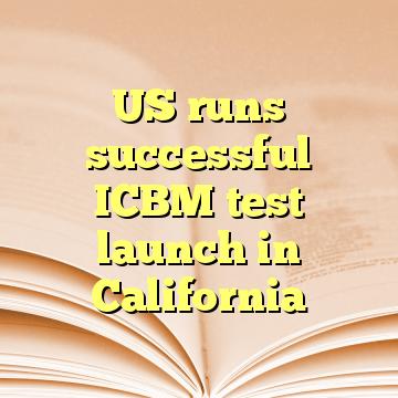 US runs successful ICBM test launch in California