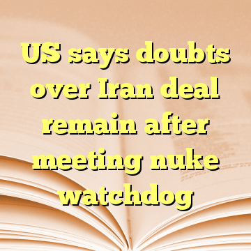 US says doubts over Iran deal remain after meeting nuke watchdog