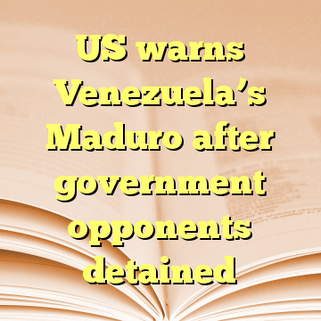 US warns Venezuela's Maduro after government opponents detained