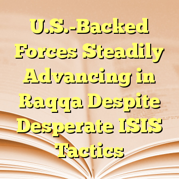 U.S.-Backed Forces Steadily Advancing in Raqqa Despite Desperate ISIS Tactics