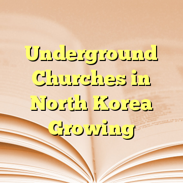 Underground Churches in North Korea Growing