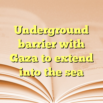 Underground barrier with Gaza to extend into the sea