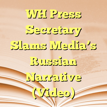 WH Press Secretary Slams Media's Russian Narrative (Video)