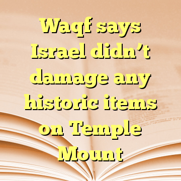 Waqf says Israel didn't damage any historic items on Temple Mount