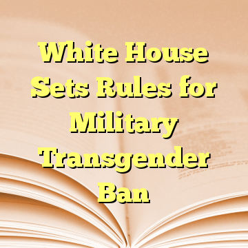 White House Sets Rules for Military Transgender Ban