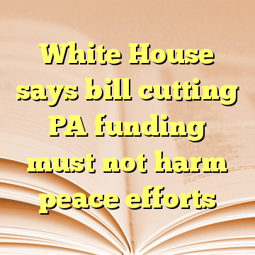 White House says bill cutting PA funding must not harm peace efforts