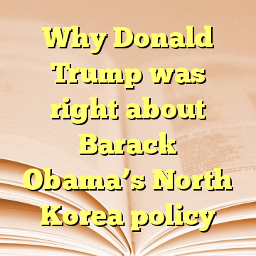 Why Donald Trump was right about Barack Obama's North Korea policy