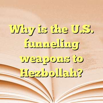 Why is the U.S. funneling weapons to Hezbollah?