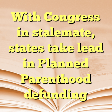 With Congress in stalemate, states take lead in Planned Parenthood defunding