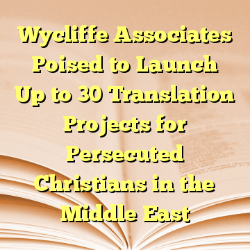 Wycliffe Associates Poised to Launch Up to 30 Translation Projects for Persecuted Christians in the Middle East