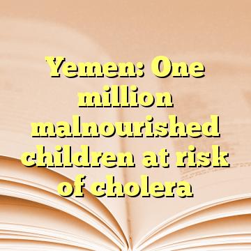 Yemen: One million malnourished children at risk of cholera