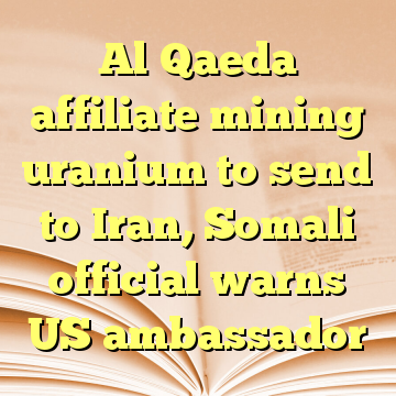 Al Qaeda affiliate mining uranium to send to Iran, Somali official warns US ambassador