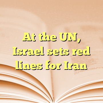 At the UN, Israel sets red lines for Iran