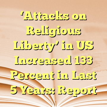 'Attacks on Religious Liberty' in US Increased 133 Percent in Last 5 Years: Report