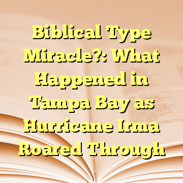 Biblical Type Miracle?: What Happened in Tampa Bay as Hurricane Irma Roared Through