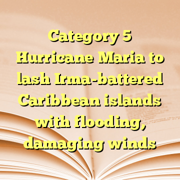 Category 5 Hurricane Maria to lash Irma-battered Caribbean islands with flooding, damaging winds