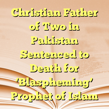 Christian Father of Two in Pakistan Sentenced to Death for 'Blaspheming' Prophet of Islam