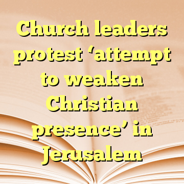 Church leaders protest 'attempt to weaken Christian presence' in Jerusalem