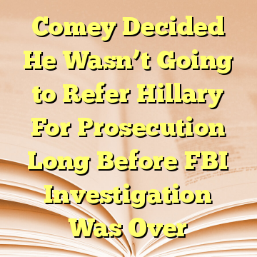 Comey Decided He Wasn't Going to Refer Hillary For Prosecution Long Before FBI Investigation Was Over