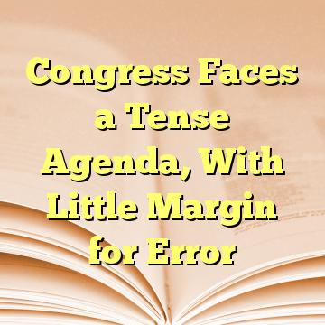 Congress Faces a Tense Agenda, With Little Margin for Error