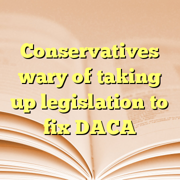 Conservatives wary of taking up legislation to fix DACA