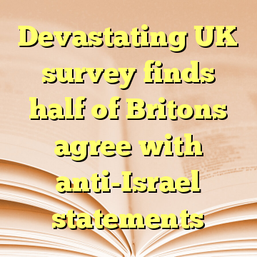 Devastating UK survey finds half of Britons agree with anti-Israel statements
