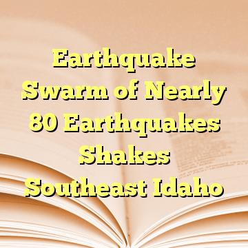 Earthquake Swarm of Nearly 80 Earthquakes Shakes Southeast Idaho