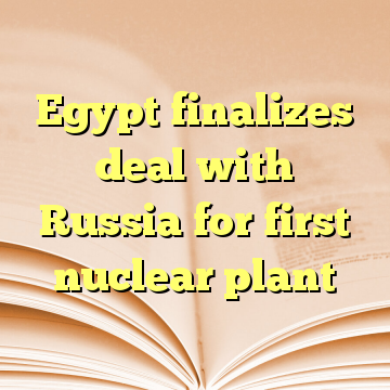 Egypt finalizes deal with Russia for first nuclear plant