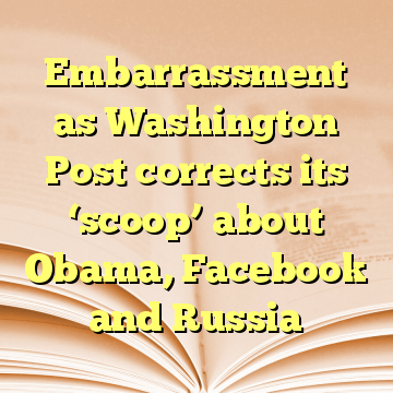 Embarrassment as Washington Post corrects its 'scoop' about Obama, Facebook and Russia