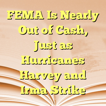 FEMA Is Nearly Out of Cash, Just as Hurricanes Harvey and Irma Strike