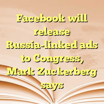 Facebook will release Russia-linked ads to Congress, Mark Zuckerberg says