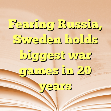 Fearing Russia, Sweden holds biggest war games in 20 years