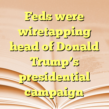 Feds were wiretapping head of Donald Trump's presidential campaign